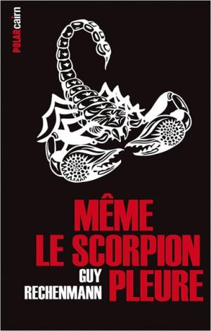 Même le scorpion pleure de Guy Rechenmann